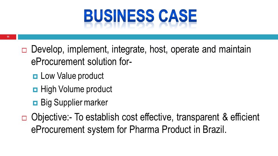 11  Develop, implement, integrate, host, operate and maintain eProcurement solution for-  Low Value product  High Volume product  Big Supplier marker  Objective:- To establish cost effective, transparent & efficient eProcurement system for Pharma Product in Brazil.