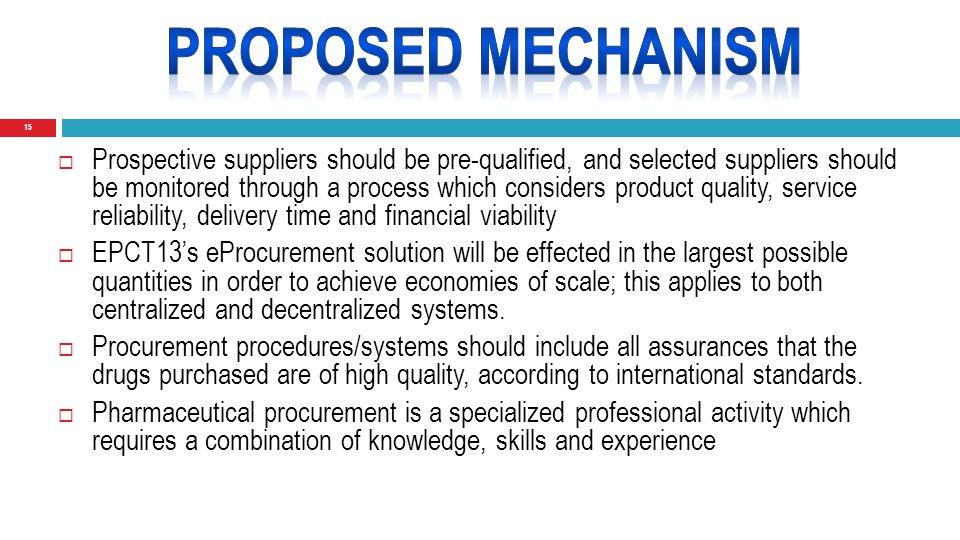 15  Prospective suppliers should be pre-qualified, and selected suppliers should be monitored through a process which considers product quality, service reliability, delivery time and financial viability  EPCT13's eProcurement solution will be effected in the largest possible quantities in order to achieve economies of scale; this applies to both centralized and decentralized systems.