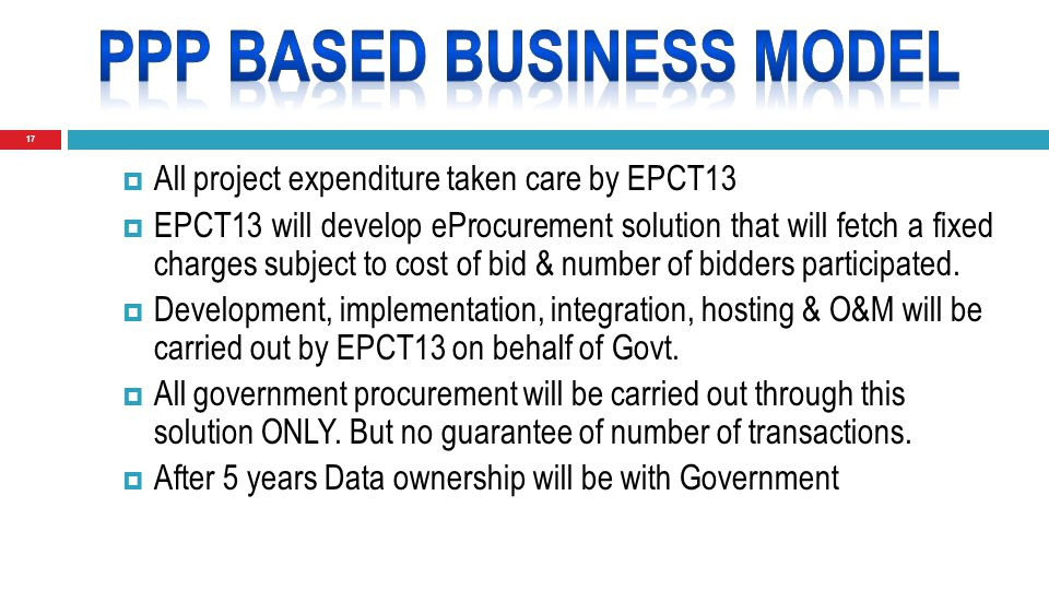 17  All project expenditure taken care by EPCT13  EPCT13 will develop eProcurement solution that will fetch a fixed charges subject to cost of bid & number of bidders participated.
