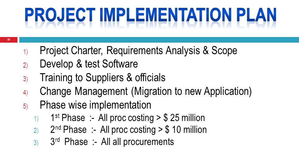 23 1) Project Charter, Requirements Analysis & Scope 2) Develop & test Software 3) Training to Suppliers & officials 4) Change Management (Migration to new Application) 5) Phase wise implementation 1) 1 st Phase :- All proc costing > $ 25 million 2) 2 nd Phase :- All proc costing > $ 10 million 3) 3 rd Phase :- All all procurements