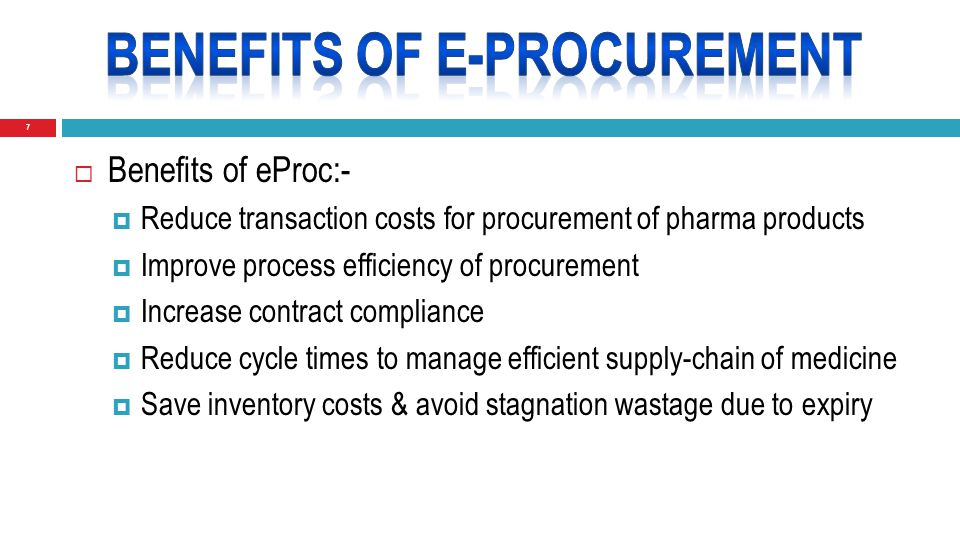 7  Benefits of eProc:-  Reduce transaction costs for procurement of pharma products  Improve process efficiency of procurement  Increase contract compliance  Reduce cycle times to manage efficient supply-chain of medicine  Save inventory costs & avoid stagnation wastage due to expiry