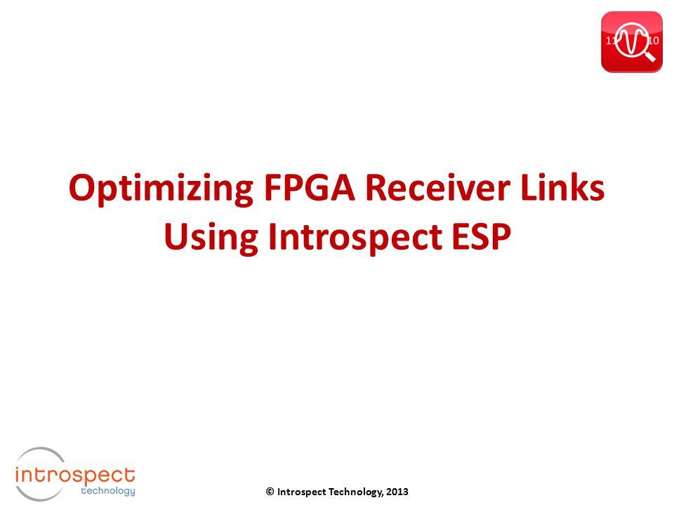 Optimizing FPGA Receiver Links Using Introspect ESP © Introspect Technology, 2013