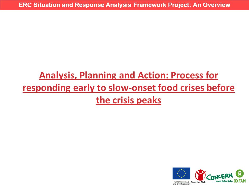 Analysis, Planning and Action: Process for responding early to slow-onset food crises before the crisis peaks ERC Situation and Response Analysis Framework Project: An Overview