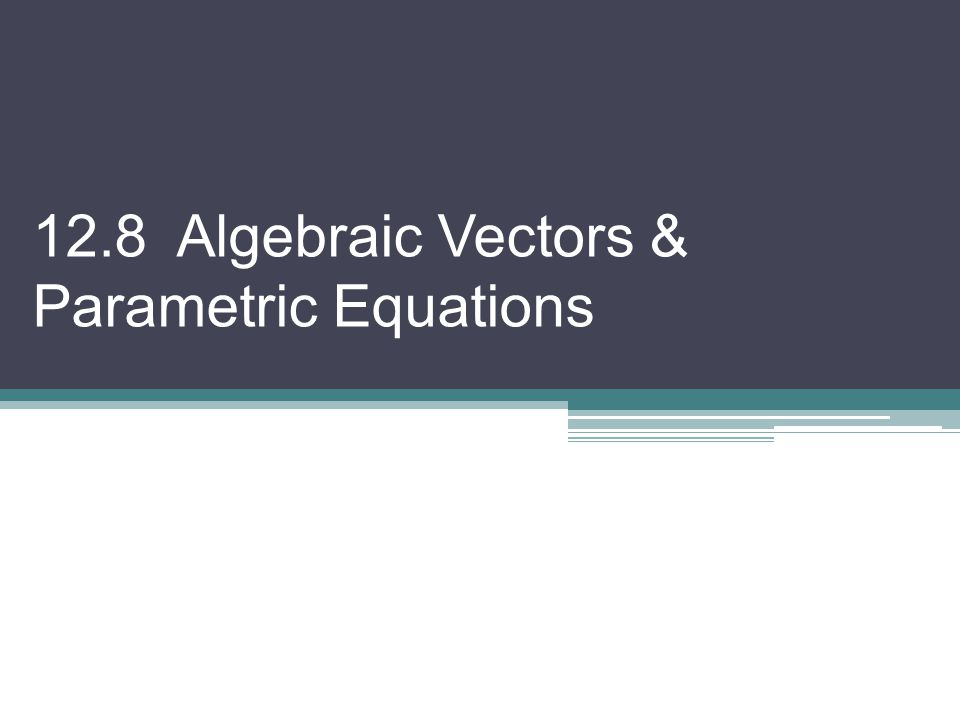 12.8 Algebraic Vectors & Parametric Equations