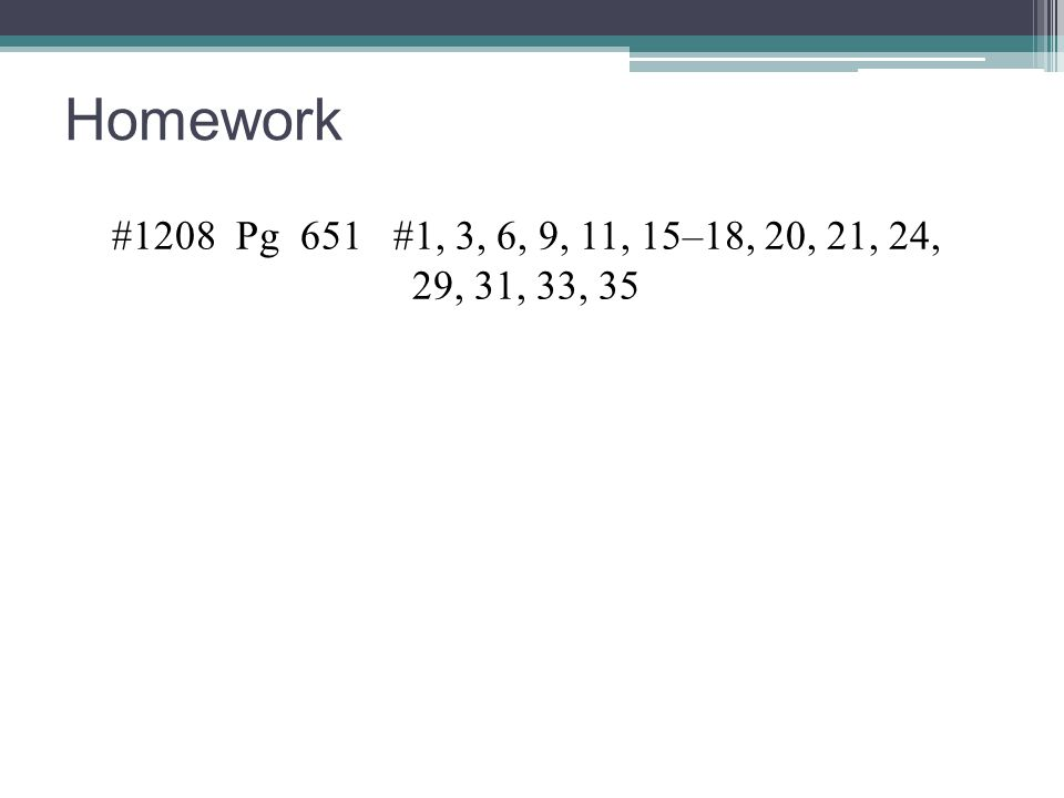 Homework #1208 Pg 651 #1, 3, 6, 9, 11, 15–18, 20, 21, 24, 29, 31, 33, 35