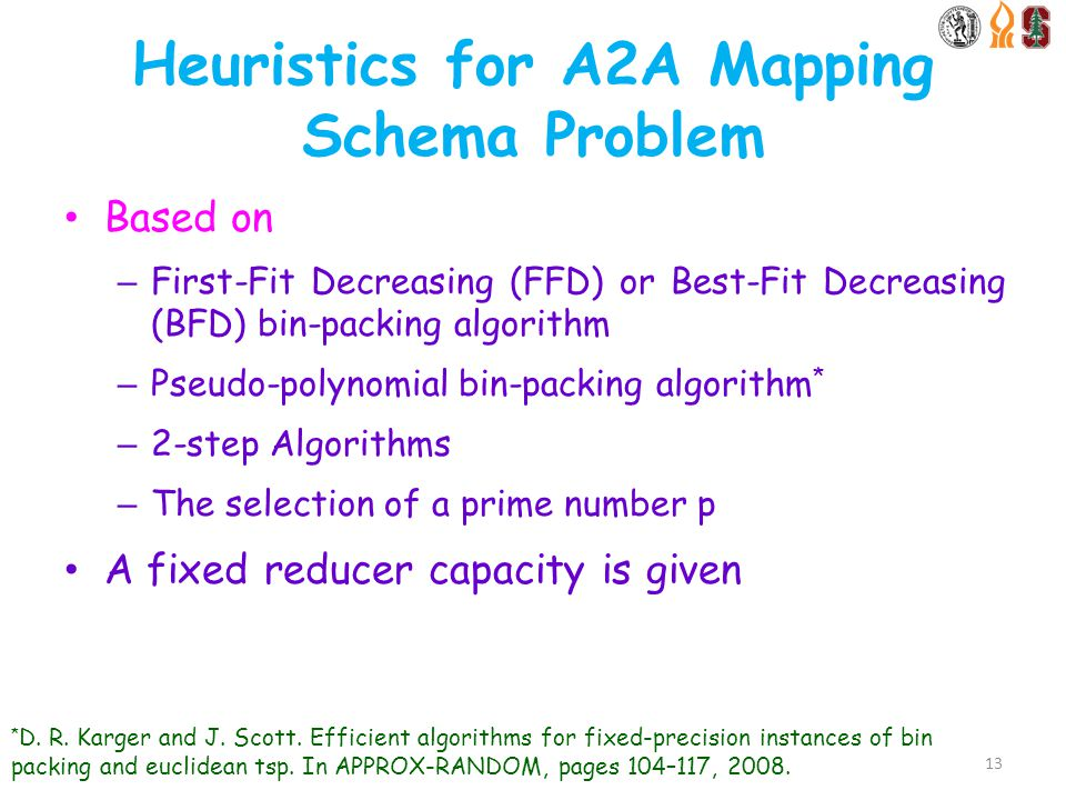 Heuristics for A2A Mapping Schema Problem Based on – First-Fit Decreasing (FFD) or Best-Fit Decreasing (BFD) bin-packing algorithm – Pseudo-polynomial bin-packing algorithm * – 2-step Algorithms – The selection of a prime number p A fixed reducer capacity is given 13 * D.
