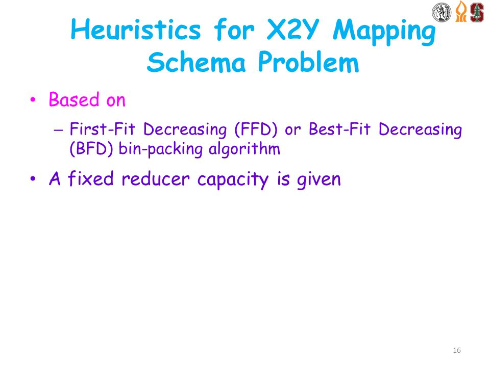 Heuristics for X2Y Mapping Schema Problem Based on – First-Fit Decreasing (FFD) or Best-Fit Decreasing (BFD) bin-packing algorithm A fixed reducer capacity is given 16