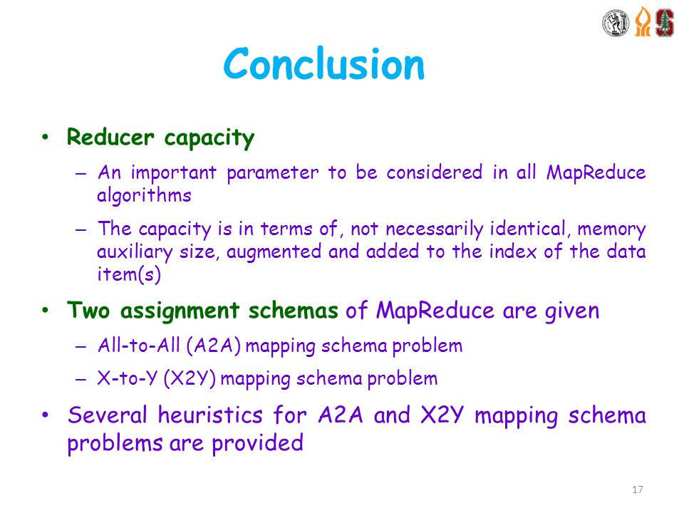 Conclusion Reducer capacity – An important parameter to be considered in all MapReduce algorithms – The capacity is in terms of, not necessarily identical, memory auxiliary size, augmented and added to the index of the data item(s) Two assignment schemas of MapReduce are given – All-to-All (A2A) mapping schema problem – X-to-Y (X2Y) mapping schema problem Several heuristics for A2A and X2Y mapping schema problems are provided 17