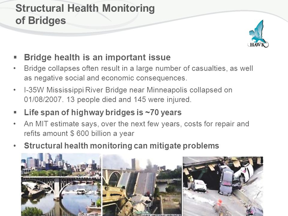 Structural Health Monitoring of Bridges  Bridge health is an important issue Bridge collapses often result in a large number of casualties, as well as negative social and economic consequences.