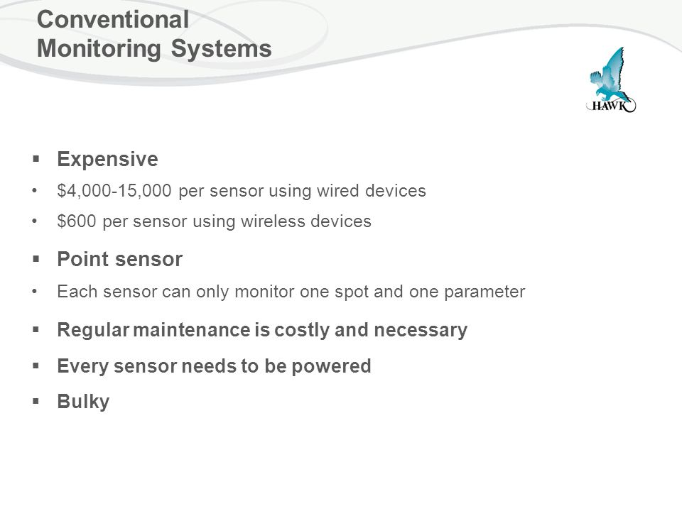 Conventional Monitoring Systems  Expensive $4,000-15,000 per sensor using wired devices $600 per sensor using wireless devices  Point sensor Each sensor can only monitor one spot and one parameter  Regular maintenance is costly and necessary  Every sensor needs to be powered  Bulky