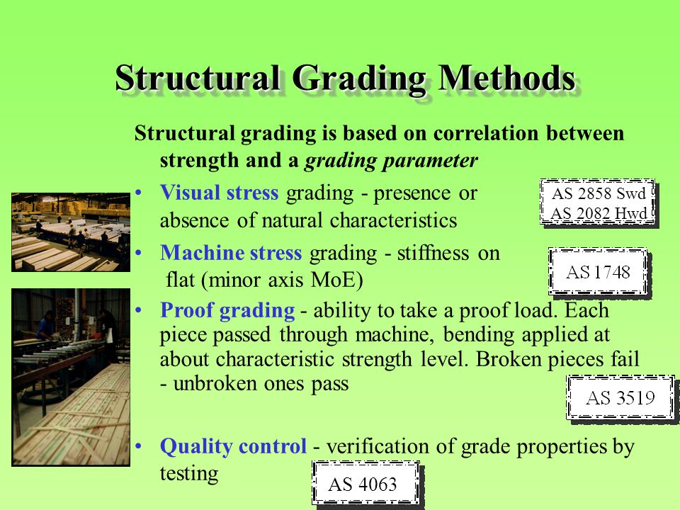 Structural Grading Methods Structural grading is based on correlation between strength and a grading parameter Visual stress grading - presence or abs