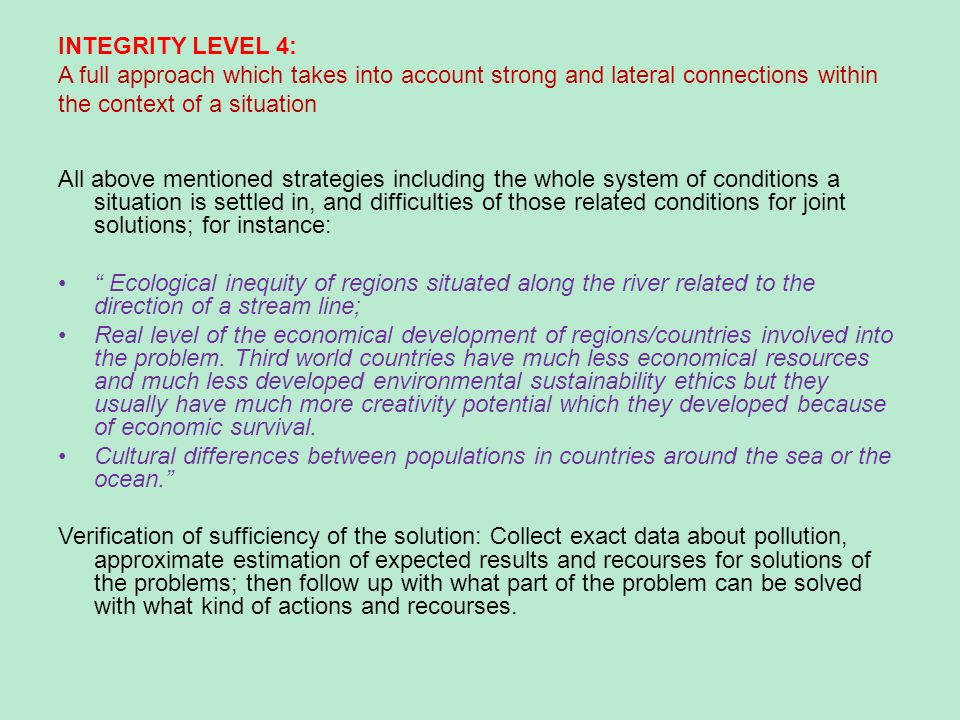 INTEGRITY LEVEL 4: A full approach which takes into account strong and lateral connections within the context of a situation All above mentioned strategies including the whole system of conditions a situation is settled in, and difficulties of those related conditions for joint solutions; for instance: Ecological inequity of regions situated along the river related to the direction of a stream line; Real level of the economical development of regions/countries involved into the problem.