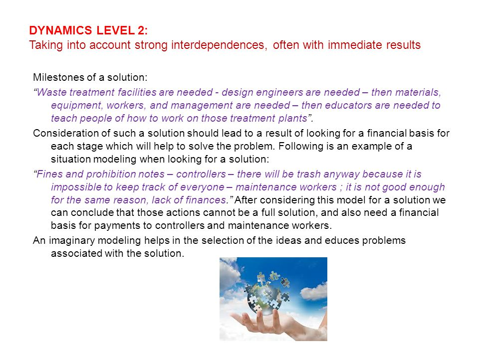 DYNAMICS LEVEL 2: Taking into account strong interdependences, often with immediate results Milestones of a solution: Waste treatment facilities are needed - design engineers are needed – then materials, equipment, workers, and management are needed – then educators are needed to teach people of how to work on those treatment plants .
