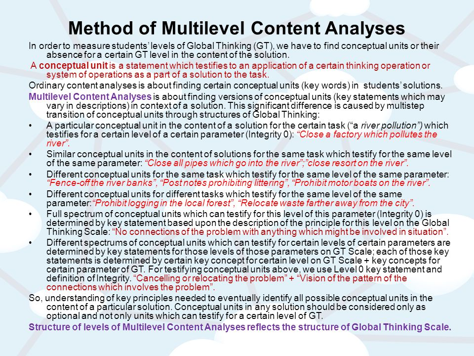 Method of Multilevel Content Analyses In order to measure students' levels of Global Thinking (GT), we have to find conceptual units or their absence for a certain GT level in the content of the solution.