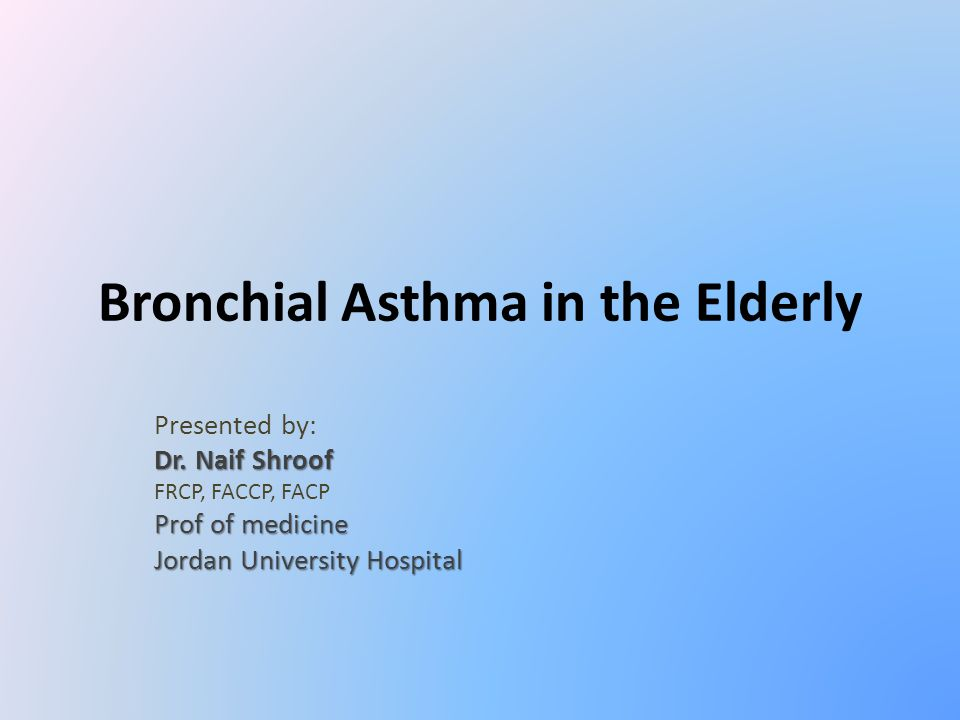 Bronchial Asthma in the Elderly Presented by: Dr. Naif Shroof FRCP, FACCP, FACP Prof of medicine Jordan University Hospital