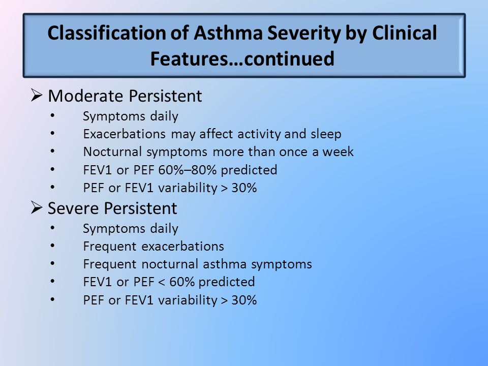 Classification of Asthma Severity by Clinical Features…continued  Moderate Persistent Symptoms daily Exacerbations may affect activity and sleep Nocturnal symptoms more than once a week FEV1 or PEF 60%–80% predicted PEF or FEV1 variability > 30%  Severe Persistent Symptoms daily Frequent exacerbations Frequent nocturnal asthma symptoms FEV1 or PEF < 60% predicted PEF or FEV1 variability > 30%