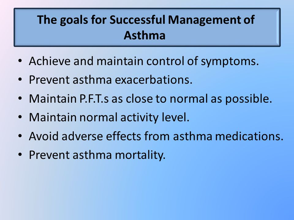 The goals for Successful Management of Asthma Achieve and maintain control of symptoms. Prevent asthma exacerbations. Maintain P.F.T.s as close to nor