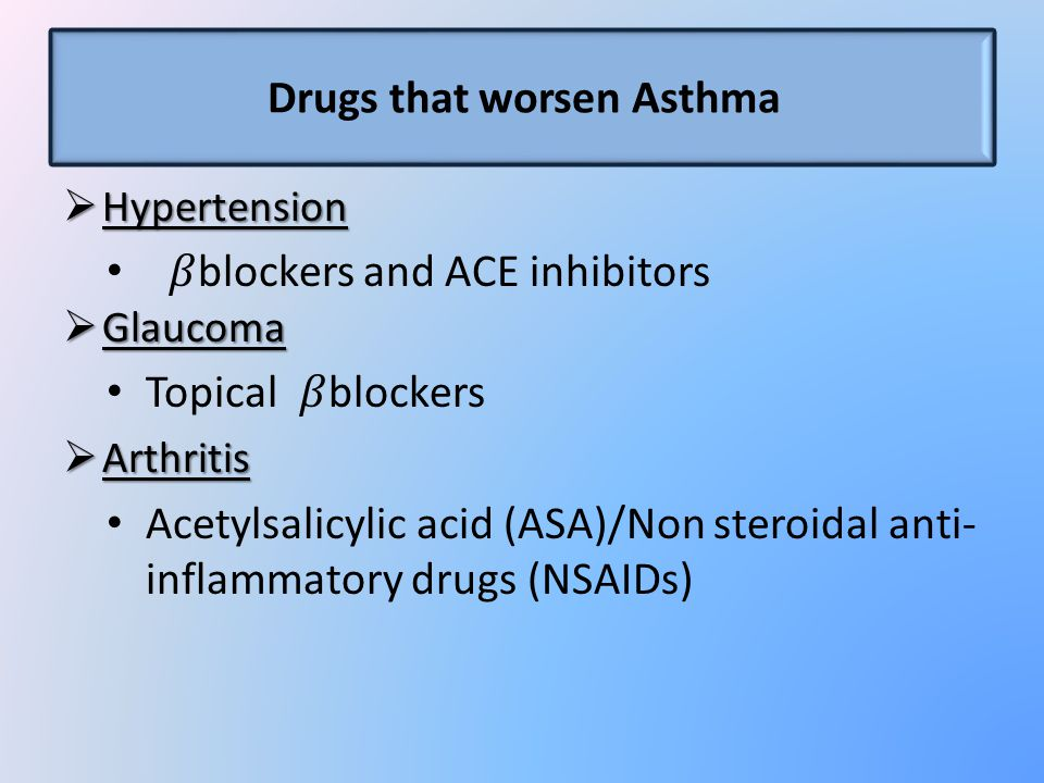 Drugs that worsen Asthma  Hypertension blockers and ACE inhibitors  Glaucoma Topical blockers  Arthritis Acetylsalicylic acid (ASA)/Non steroidal anti- inflammatory drugs (NSAIDs)