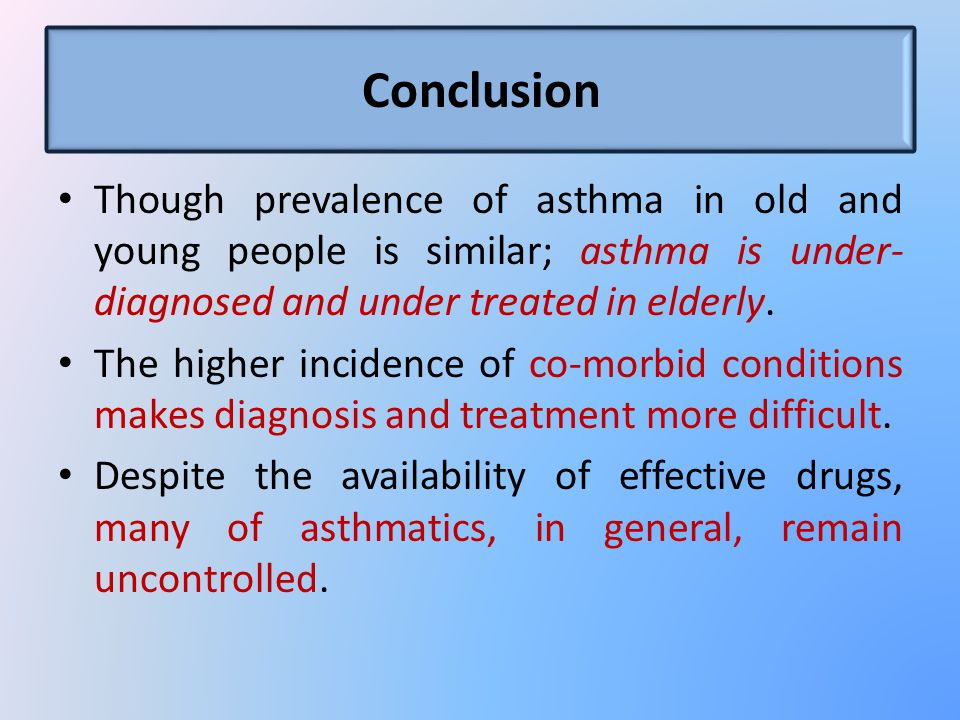 Conclusion Though prevalence of asthma in old and young people is similar; asthma is under- diagnosed and under treated in elderly.