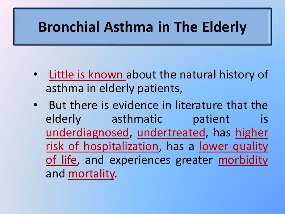 Bronchial Asthma in The Elderly Little is known about the natural history of asthma in elderly patients, But there is evidence in literature that the elderly asthmatic patient is underdiagnosed, undertreated, has higher risk of hospitalization, has a lower quality of life, and experiences greater morbidity and mortality.