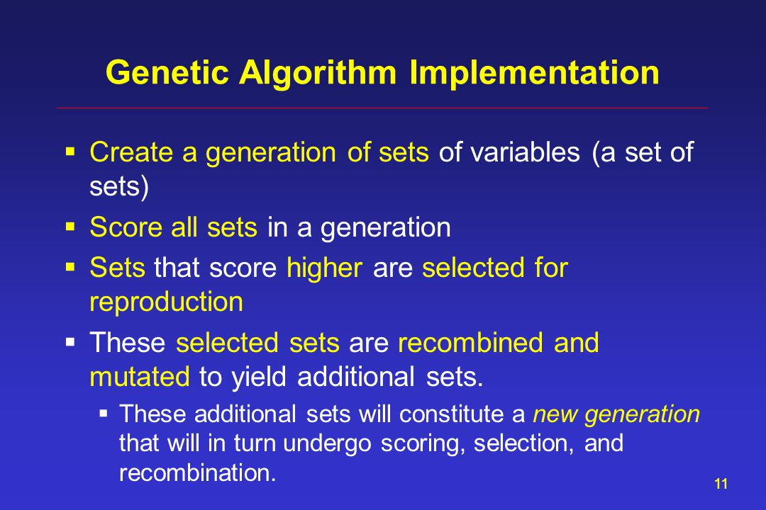 11 Genetic Algorithm Implementation  Create a generation of sets of variables (a set of sets)  Score all sets in a generation  Sets that score high