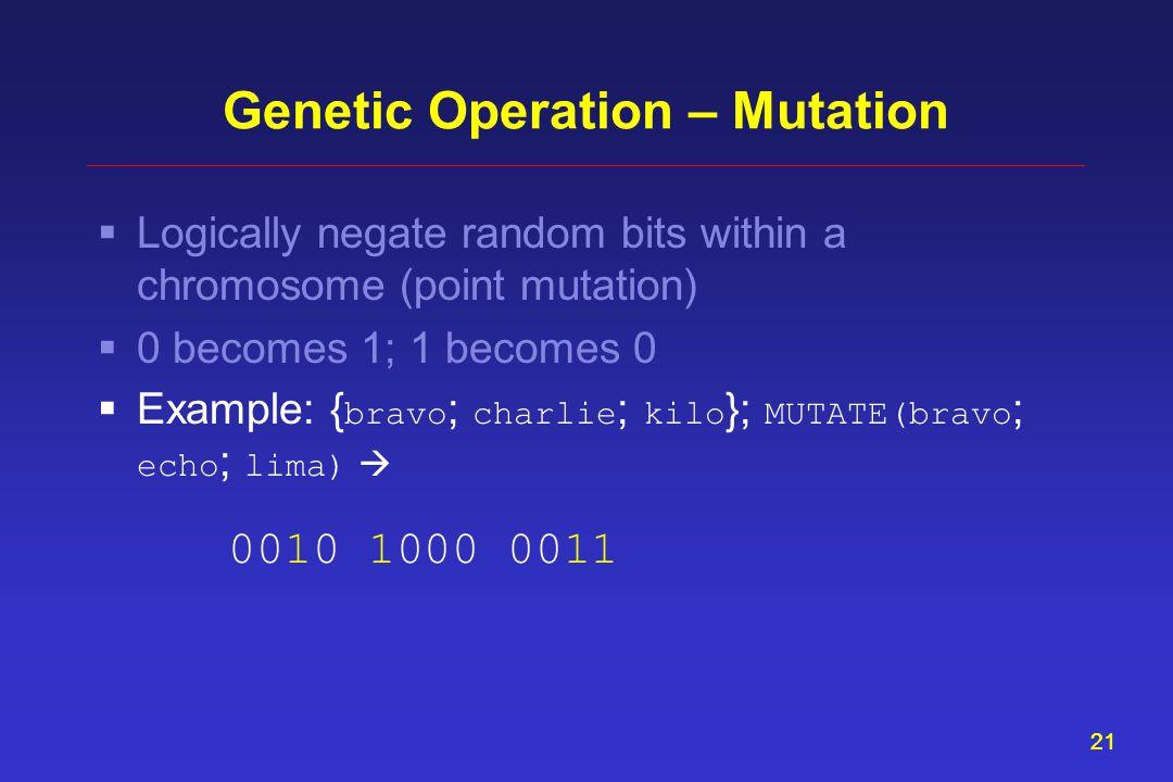 21 Genetic Operation – Mutation  Logically negate random bits within a chromosome (point mutation)  0 becomes 1; 1 becomes 0  Example: { bravo ; charlie ; kilo }; MUTATE(bravo ; echo ; lima)  0010 1000 0011