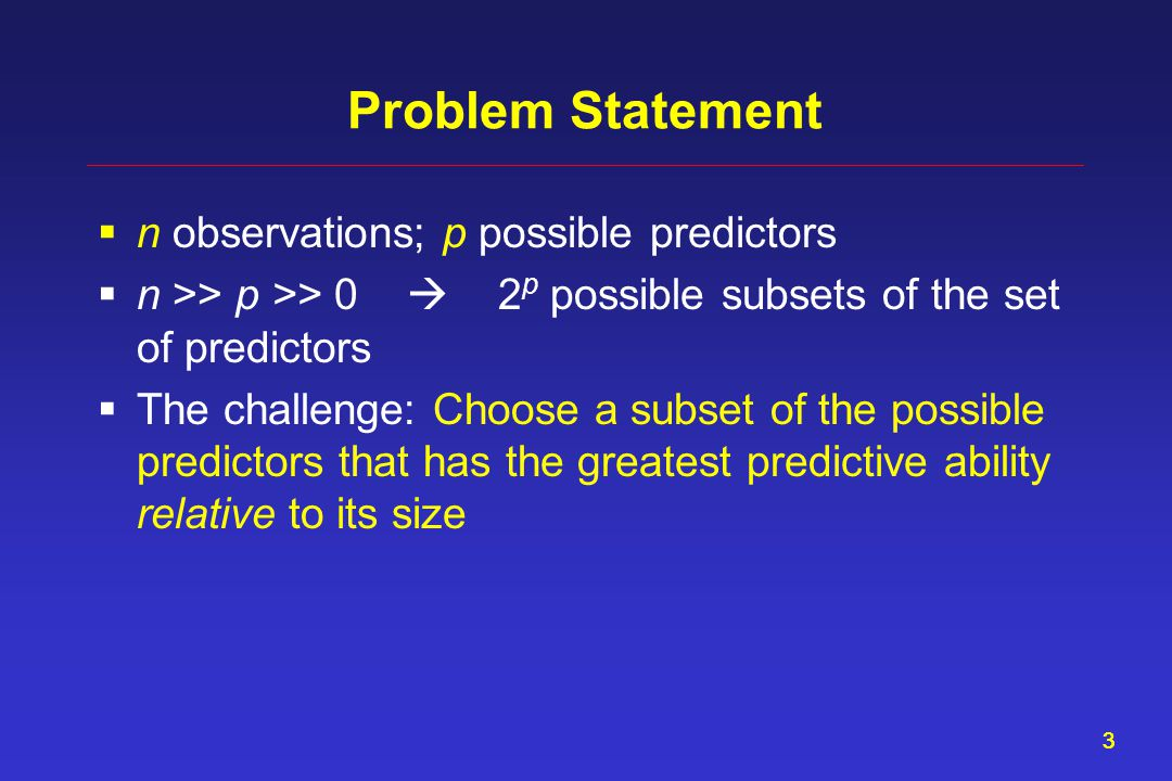33 Problem Statement  n observations; p possible predictors  n >> p >> 0  2 p possible subsets of the set of predictors  The challenge: Choose a subset of the possible predictors that has the greatest predictive ability relative to its size