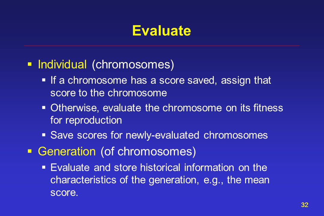 32 Evaluate  Individual (chromosomes)  If a chromosome has a score saved, assign that score to the chromosome  Otherwise, evaluate the chromosome o