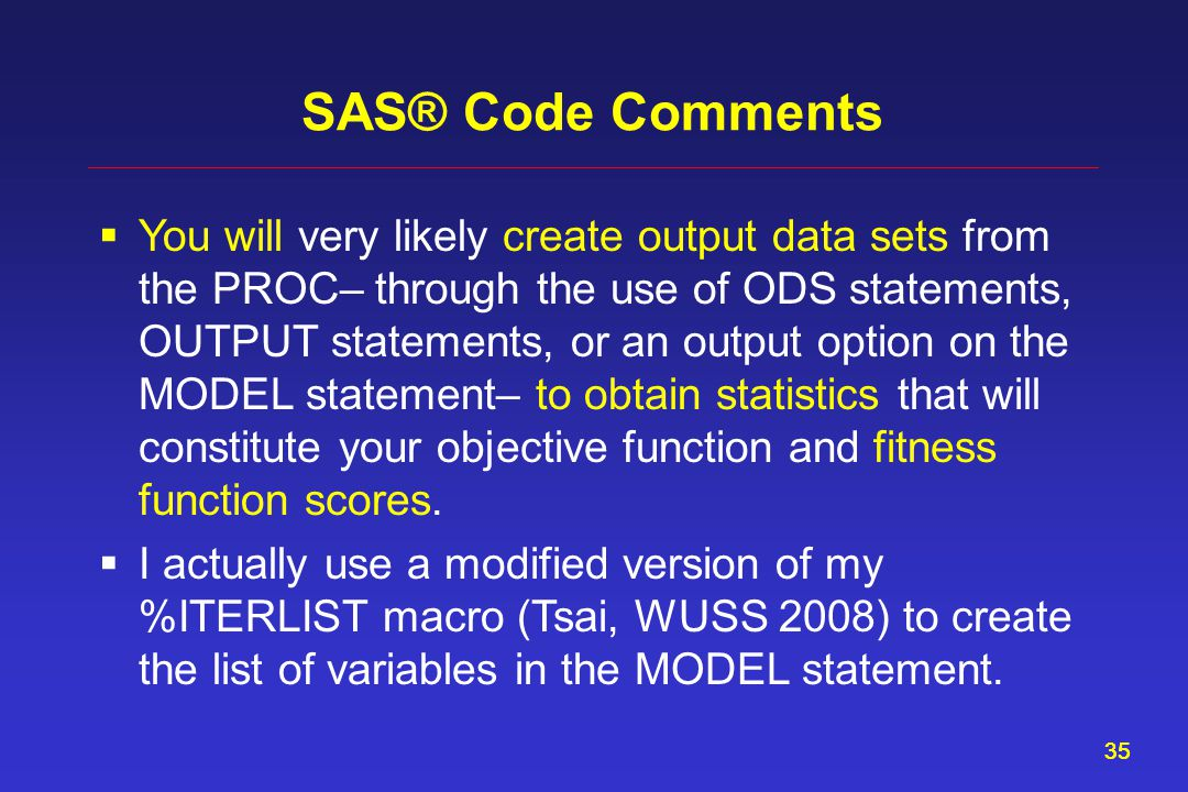 35 SAS® Code Comments  You will very likely create output data sets from the PROC– through the use of ODS statements, OUTPUT statements, or an output option on the MODEL statement– to obtain statistics that will constitute your objective function and fitness function scores.