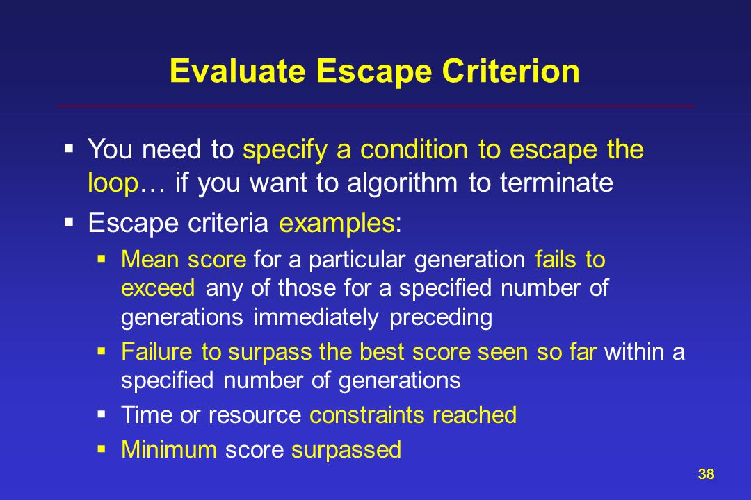 38 Evaluate Escape Criterion  You need to specify a condition to escape the loop… if you want to algorithm to terminate  Escape criteria examples:  Mean score for a particular generation fails to exceed any of those for a specified number of generations immediately preceding  Failure to surpass the best score seen so far within a specified number of generations  Time or resource constraints reached  Minimum score surpassed