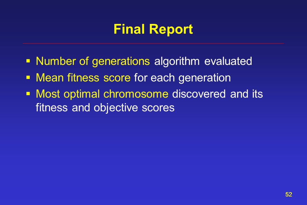 52 Final Report  Number of generations algorithm evaluated  Mean fitness score for each generation  Most optimal chromosome discovered and its fitness and objective scores
