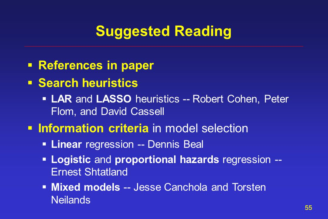 55 Suggested Reading  References in paper  Search heuristics  LAR and LASSO heuristics -- Robert Cohen, Peter Flom, and David Cassell  Information criteria in model selection  Linear regression -- Dennis Beal  Logistic and proportional hazards regression -- Ernest Shtatland  Mixed models -- Jesse Canchola and Torsten Neilands