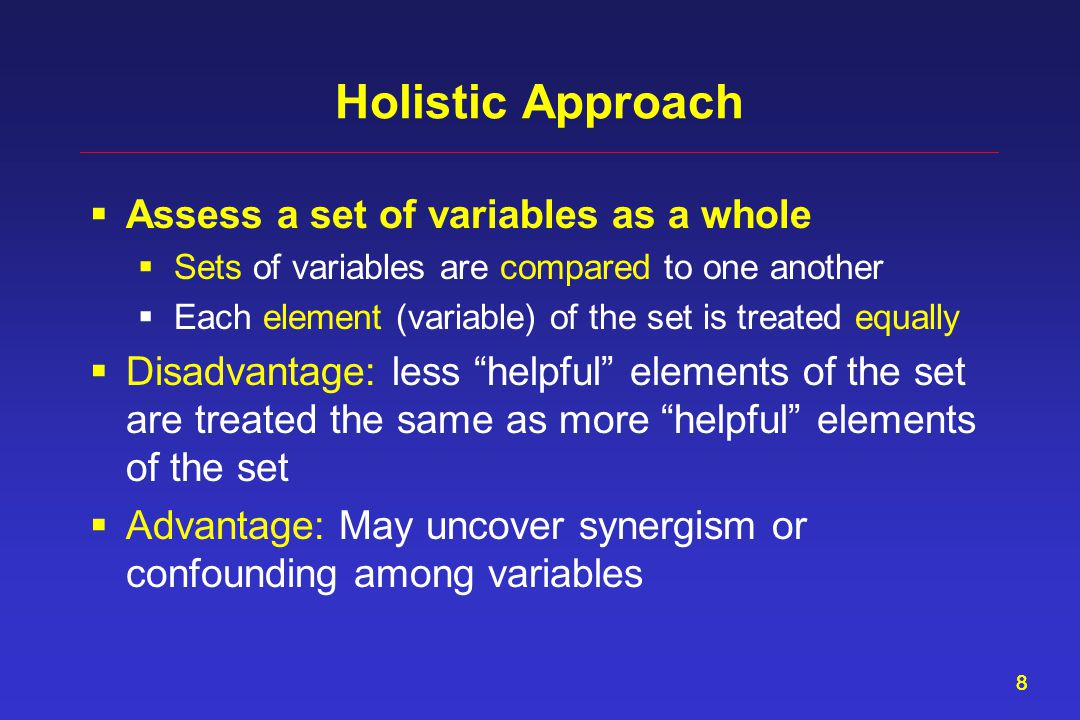 88 Holistic Approach  Assess a set of variables as a whole  Sets of variables are compared to one another  Each element (variable) of the set is treated equally  Disadvantage: less helpful elements of the set are treated the same as more helpful elements of the set  Advantage: May uncover synergism or confounding among variables