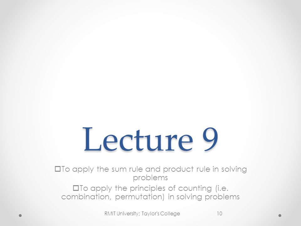 Lecture 9  To apply the sum rule and product rule in solving problems  To apply the principles of counting (i.e. combination, permutation) in solvin