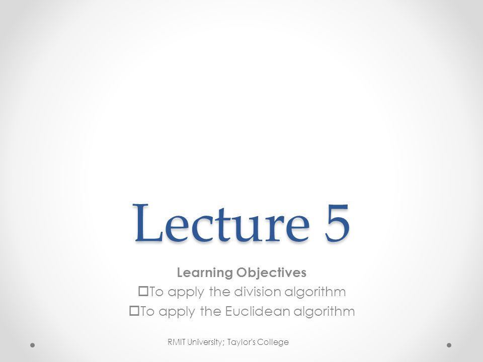 Lecture 5 Learning Objectives  To apply the division algorithm  To apply the Euclidean algorithm RMIT University; Taylor s College