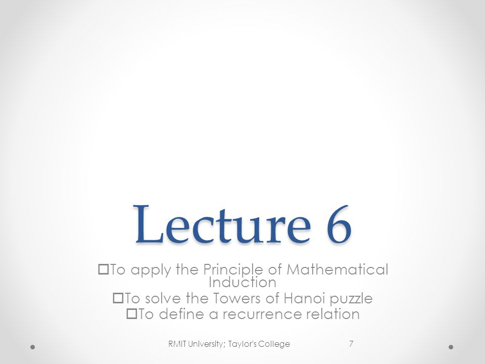 Lecture 6  To apply the Principle of Mathematical Induction  To solve the Towers of Hanoi puzzle  To define a recurrence relation 7RMIT University;