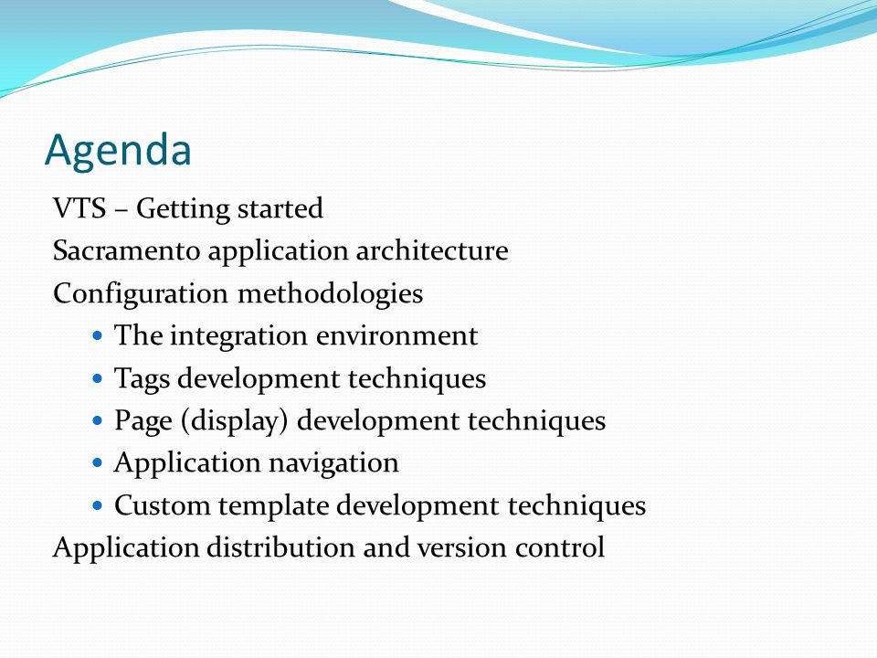 Agenda VTS – Getting started Sacramento application architecture Configuration methodologies The integration environment Tags development techniques Page (display) development techniques Application navigation Custom template development techniques Application distribution and version control