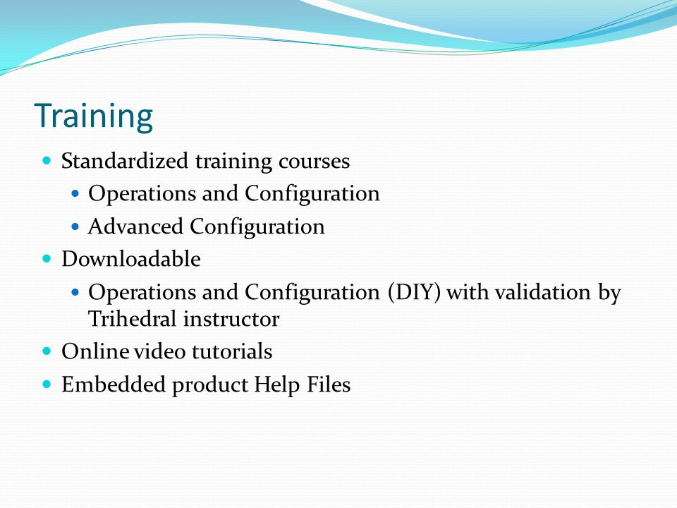 Training Standardized training courses Operations and Configuration Advanced Configuration Downloadable Operations and Configuration (DIY) with validation by Trihedral instructor Online video tutorials Embedded product Help Files