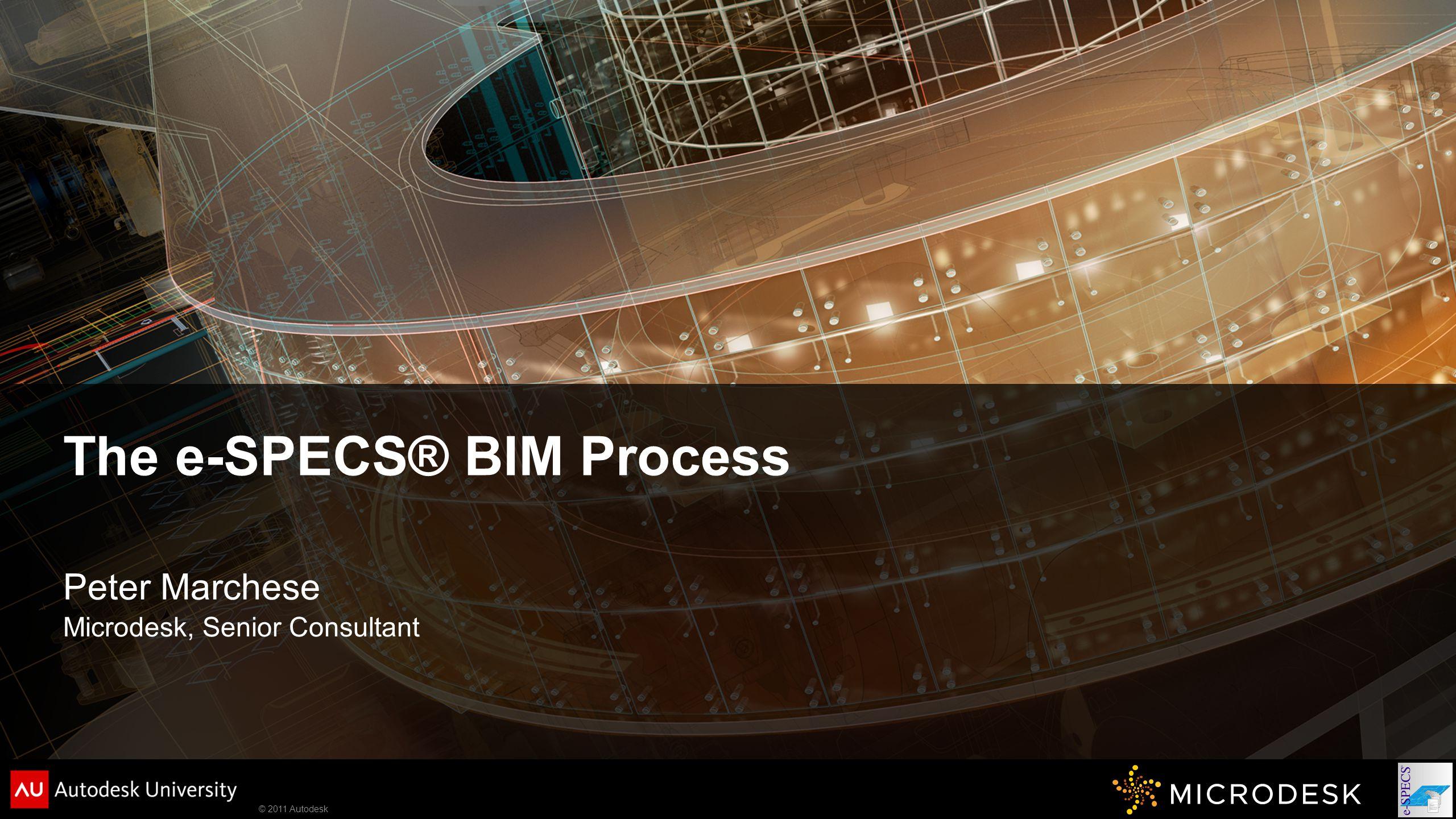 © 2011 Autodesk The e-SPECS® BIM Process Peter Marchese Microdesk, Senior Consultant