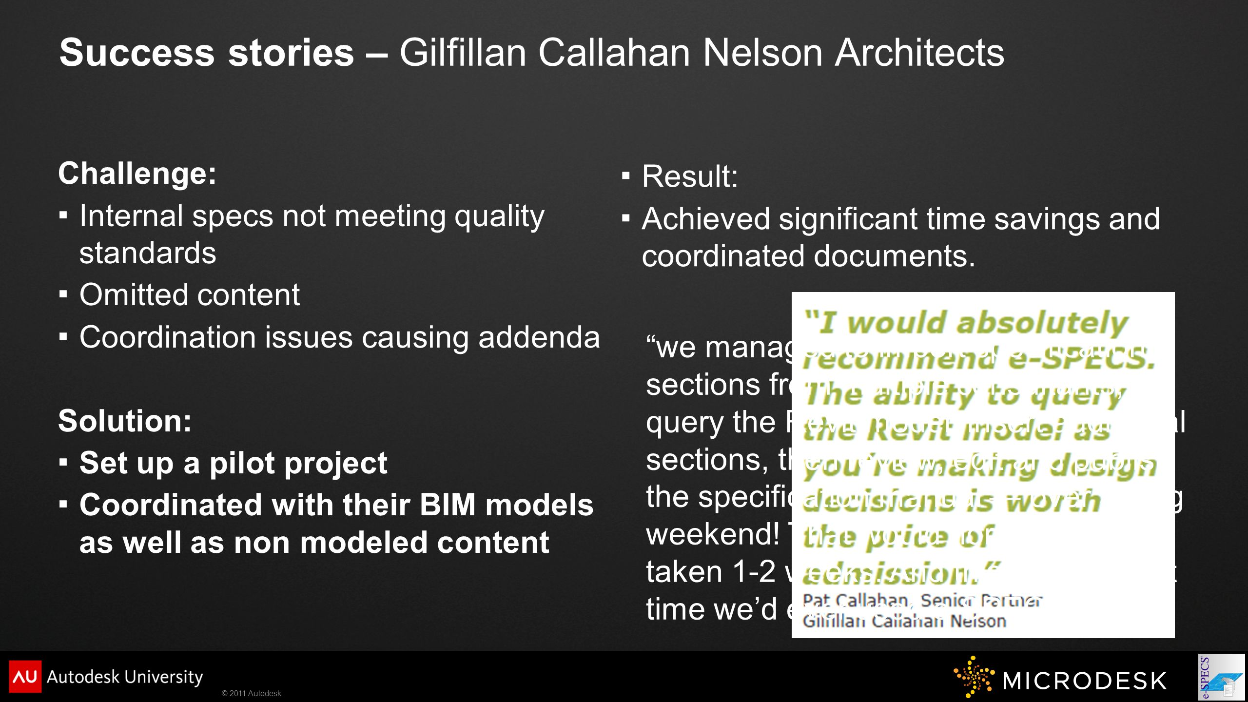 © 2011 Autodesk Success stories – Gilfillan Callahan Nelson Architects Challenge:  Internal specs not meeting quality standards  Omitted content  Coordination issues causing addenda Solution:  Set up a pilot project  Coordinated with their BIM models as well as non modeled content  Result:  Achieved significant time savings and coordinated documents.