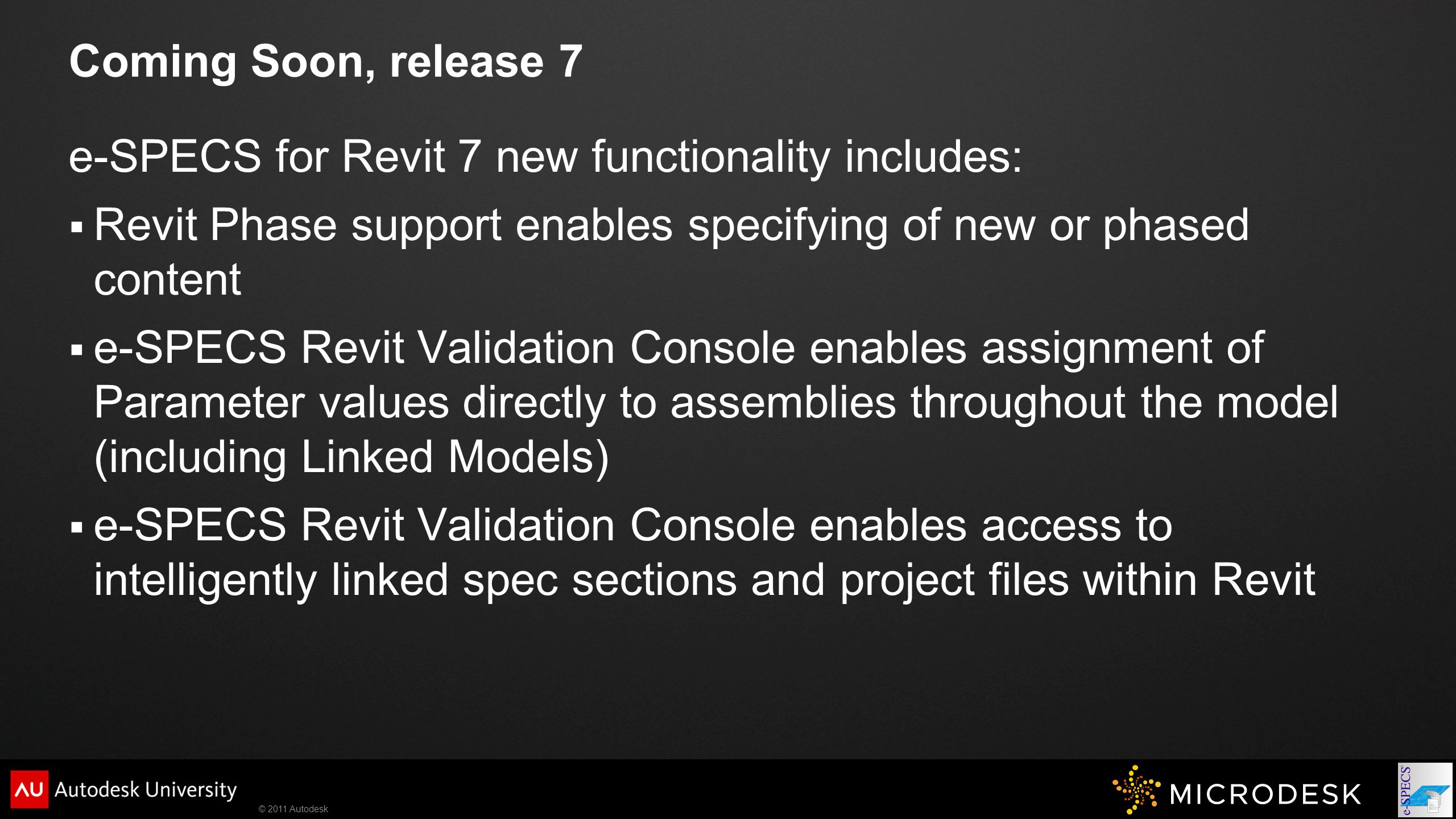 © 2011 Autodesk Coming Soon, release 7 e-SPECS for Revit 7 new functionality includes:  Revit Phase support enables specifying of new or phased content  e-SPECS Revit Validation Console enables assignment of Parameter values directly to assemblies throughout the model (including Linked Models)  e-SPECS Revit Validation Console enables access to intelligently linked spec sections and project files within Revit