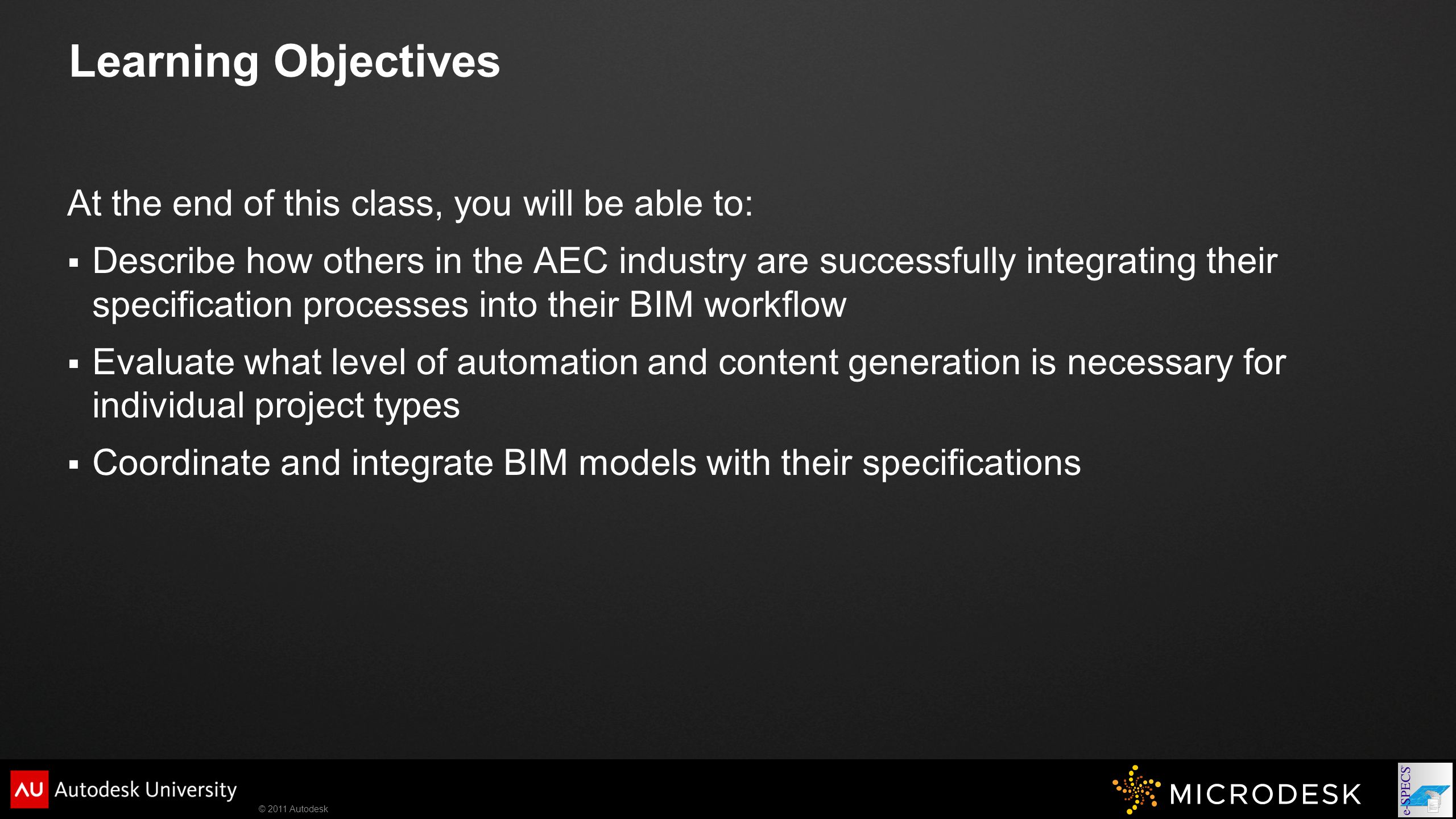 © 2011 Autodesk Learning Objectives At the end of this class, you will be able to:  Describe how others in the AEC industry are successfully integrating their specification processes into their BIM workflow  Evaluate what level of automation and content generation is necessary for individual project types  Coordinate and integrate BIM models with their specifications