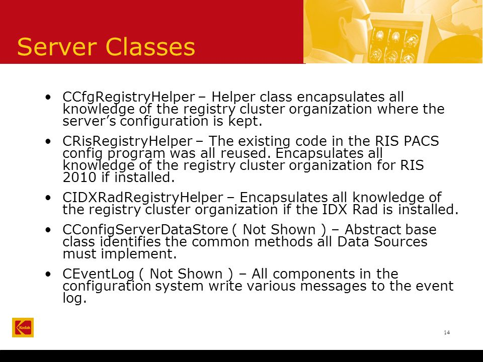 14 Server Classes CCfgRegistryHelper – Helper class encapsulates all knowledge of the registry cluster organization where the server's configuration is kept.