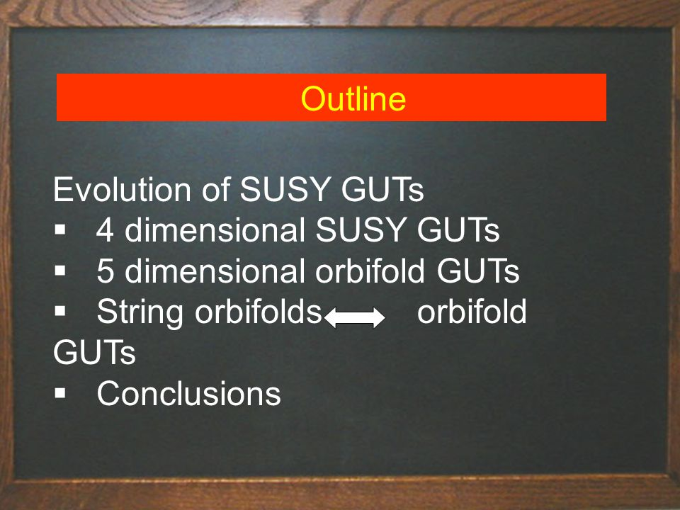 Outline  4 dimensional SUSY GUTs  5 dimensional orbifold GUTs  String orbifolds orbifold GUTs  Conclusions