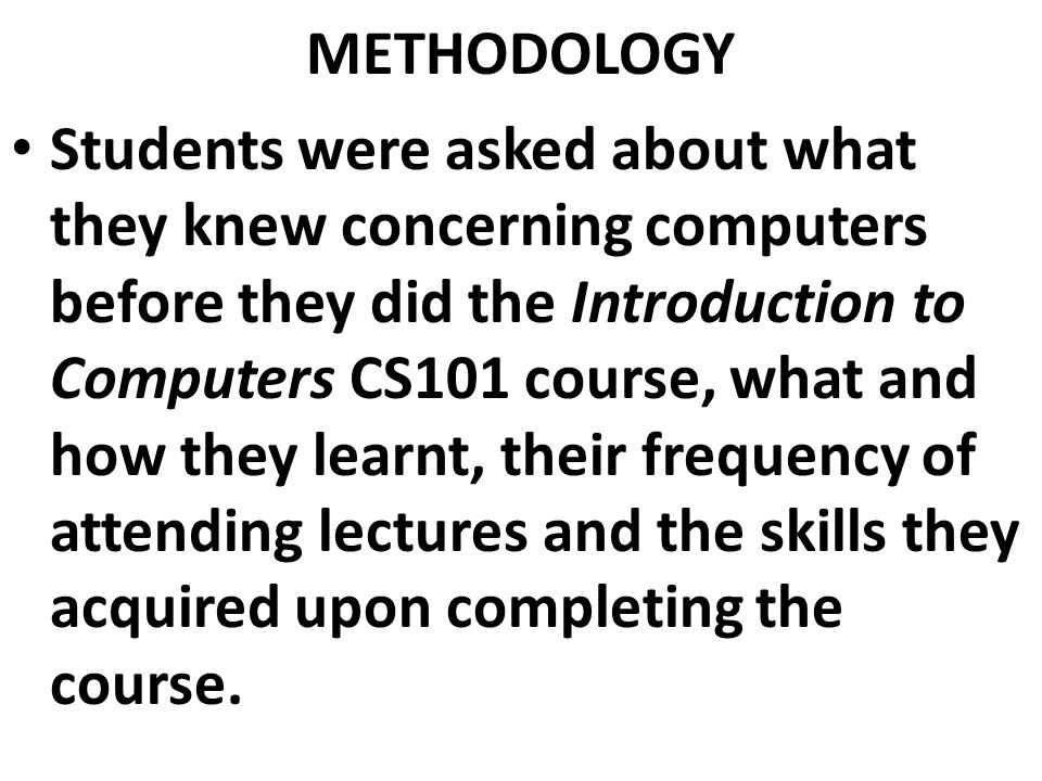 METHODOLOGY Students were asked about what they knew concerning computers before they did the Introduction to Computers CS101 course, what and how they learnt, their frequency of attending lectures and the skills they acquired upon completing the course.