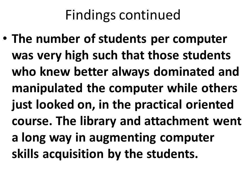 Findings continued The number of students per computer was very high such that those students who knew better always dominated and manipulated the computer while others just looked on, in the practical oriented course.