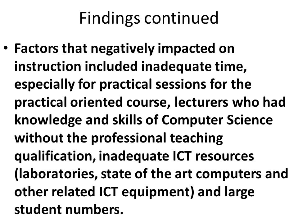 Findings continued Factors that negatively impacted on instruction included inadequate time, especially for practical sessions for the practical oriented course, lecturers who had knowledge and skills of Computer Science without the professional teaching qualification, inadequate ICT resources (laboratories, state of the art computers and other related ICT equipment) and large student numbers.