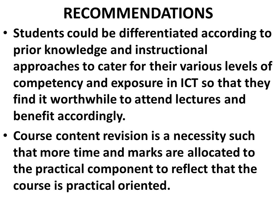 RECOMMENDATIONS Students could be differentiated according to prior knowledge and instructional approaches to cater for their various levels of competency and exposure in ICT so that they find it worthwhile to attend lectures and benefit accordingly.
