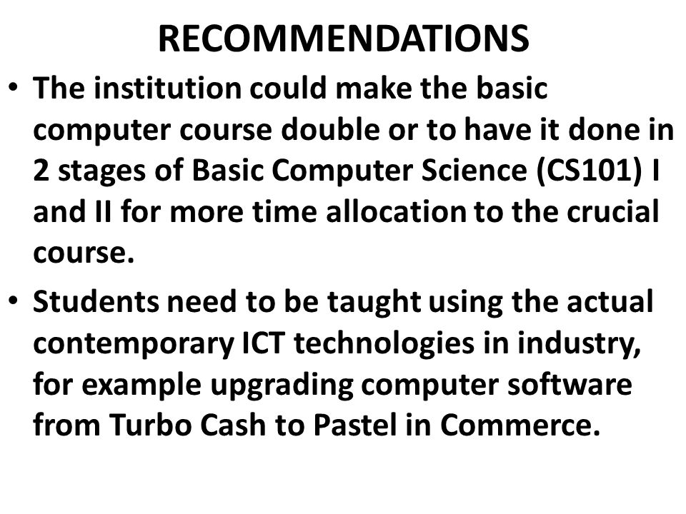 RECOMMENDATIONS The institution could make the basic computer course double or to have it done in 2 stages of Basic Computer Science (CS101) I and II for more time allocation to the crucial course.