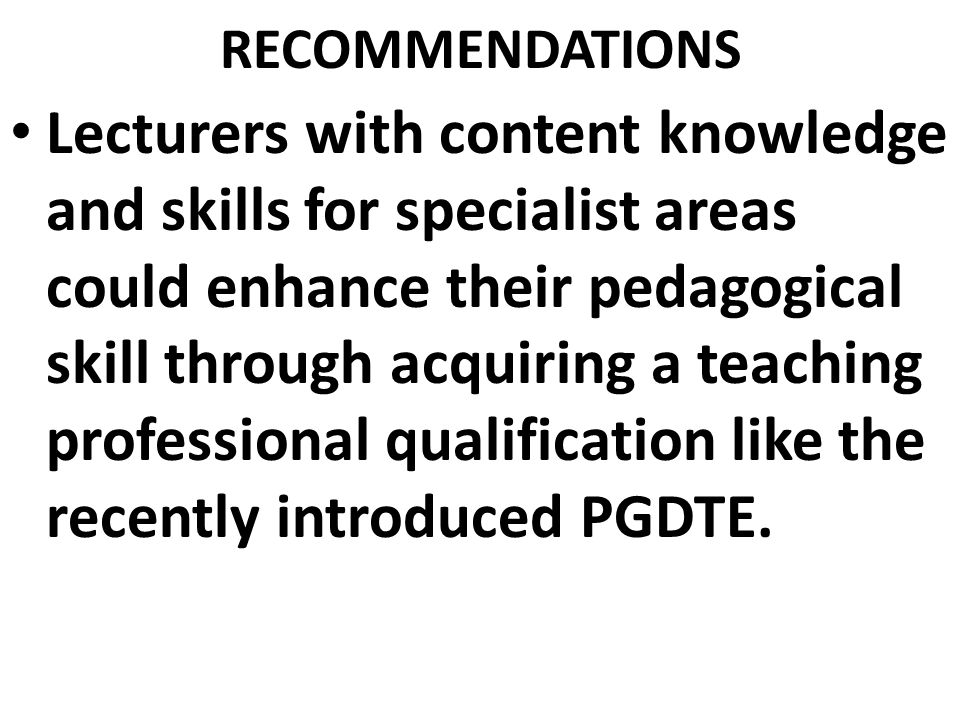 RECOMMENDATIONS Lecturers with content knowledge and skills for specialist areas could enhance their pedagogical skill through acquiring a teaching professional qualification like the recently introduced PGDTE.